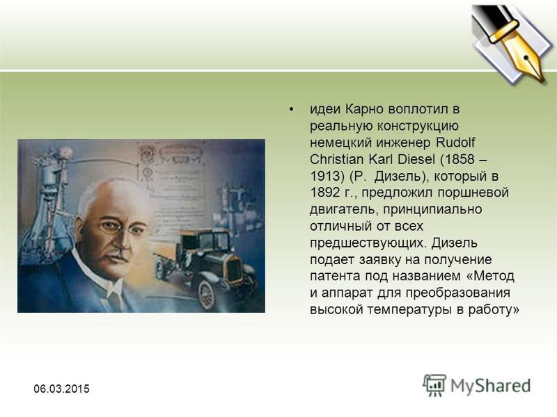 идеи Карно воплотил в реальную конструкцию немецкий инженер Rudolf Christian Karl Diesel (1858 – 1913) (Р. Дизель), который в 1892 г., предложил поршневой двигатель, принципиально отличный от всех предшествующих. Дизель подает заявку на получение пат