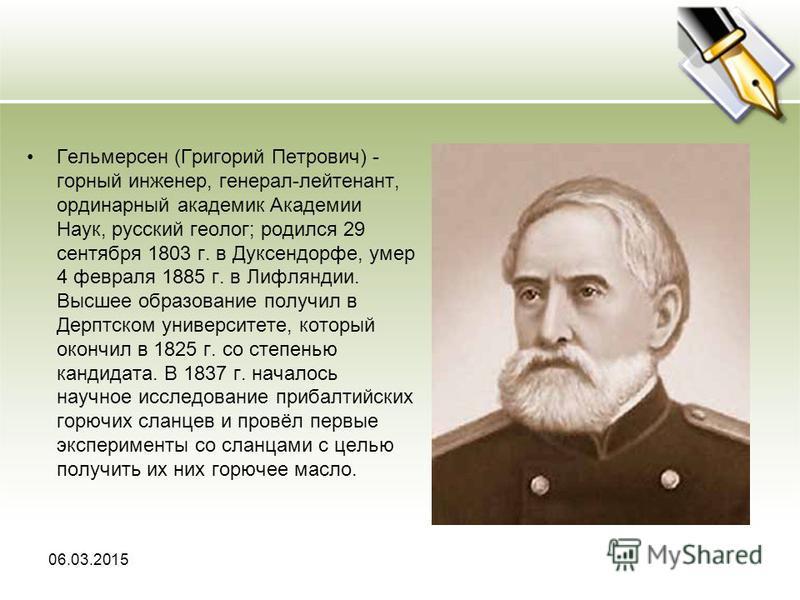 Гельмерсен (Григорий Петрович) - горный инженер, генерал-лейтенант, ординарный академик Академии Наук, русский геолог; родился 29 сентября 1803 г. в Дуксендорфе, умер 4 февраля 1885 г. в Лифляндии. Высшее образование получил в Дерптском университете,