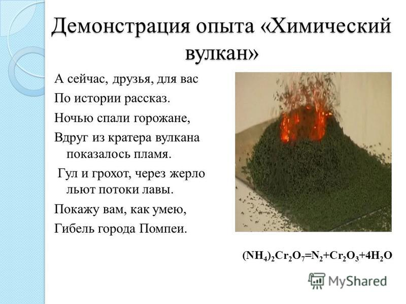 Демонстрация опыта «Химический вулкан» А сейчас, друзья, для вас По истории рассказ. Ночью спали горожане, Вдруг из кратера вулкана показалось пламя. Гул и грохот, через жерло льют потоки лавы. Покажу вам, как умею, Гибель города Помпеи. (NH 4 ) 2 Cr