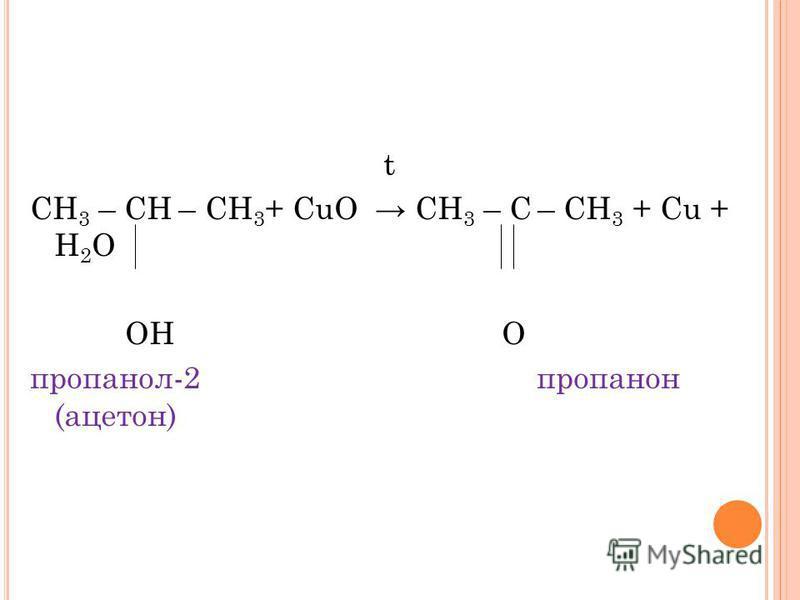 t СН 3 – СН – СН 3 + CuO СН 3 – С – СН 3 + Cu + Н 2 О ОН О пропанол-2 пропанон (ацетон)