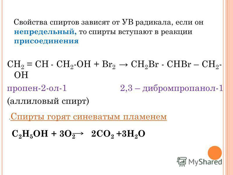 Свойства спиртов зависят от УВ радикала, если он непредельный, то спирты вступают в реакции присоединения СН 2 = СН - СН 2 -ОН + Br 2 СН 2 Br - СНBr – СН 2 - ОН пропен-2-ол-1 2,3 – дибромпропанол-1 (аллиловый спирт). Спирты горят синеватым пламенем С