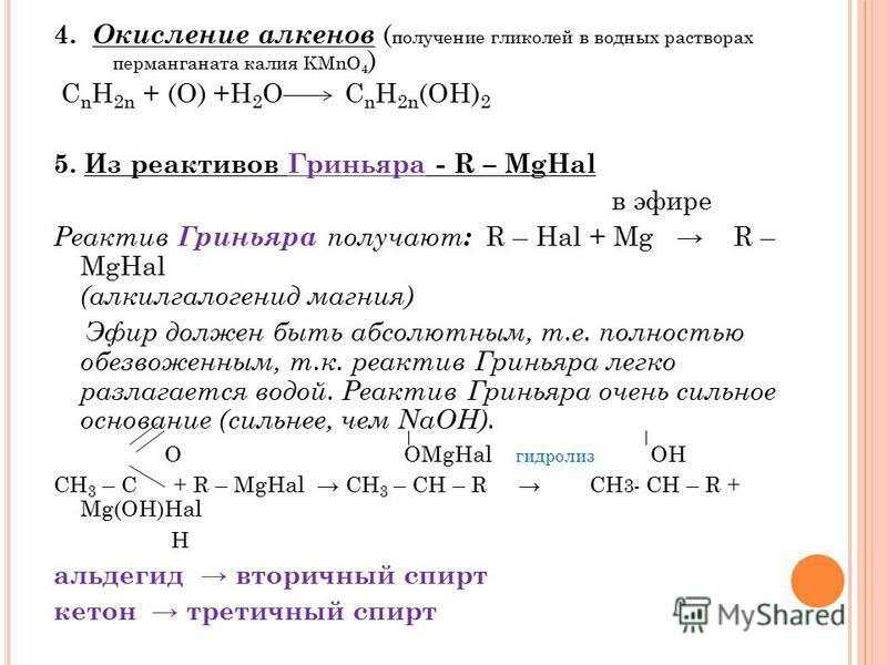 4. Окисление алкенов ( получение гликолей в водных растворах перманганата калия KMnO 4 ) С n H 2n + (O) +H 2 O C n H 2n (OH) 2 5. Из реактивов Гриньяра - R – MgHal в эфире Реактив Гриньяра получают : R – Hal + Mg R – MgHal (алкилгалогенид магния) Эфи