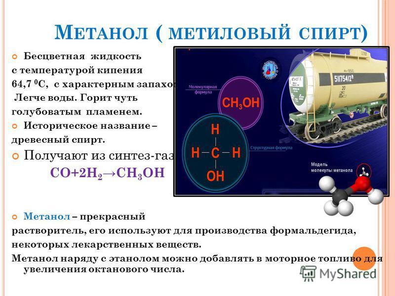 М ЕТАНОЛ ( МЕТИЛОВЫЙ СПИРТ ) Бесцветная жидкость с температурой кипения 64,7 0 С, с характерным запахом. Легче воды. Горит чуть голубоватым пламенем. Историческое название – древесный спирт. Получают из синтез-газа: СО+2Н 2 СН 3 ОН Метанол – прекрасн