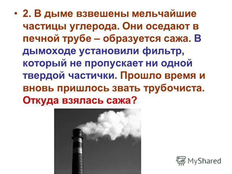 2. В дыме взвешены мельчайшие частицы углерода. Они оседают в печной трубе – образуется сажа. В дымоходе установили фильтр, который не пропускает ни одной твердой частички. Прошло время и вновь пришлось звать трубочиста. Откуда взялась сажа?
