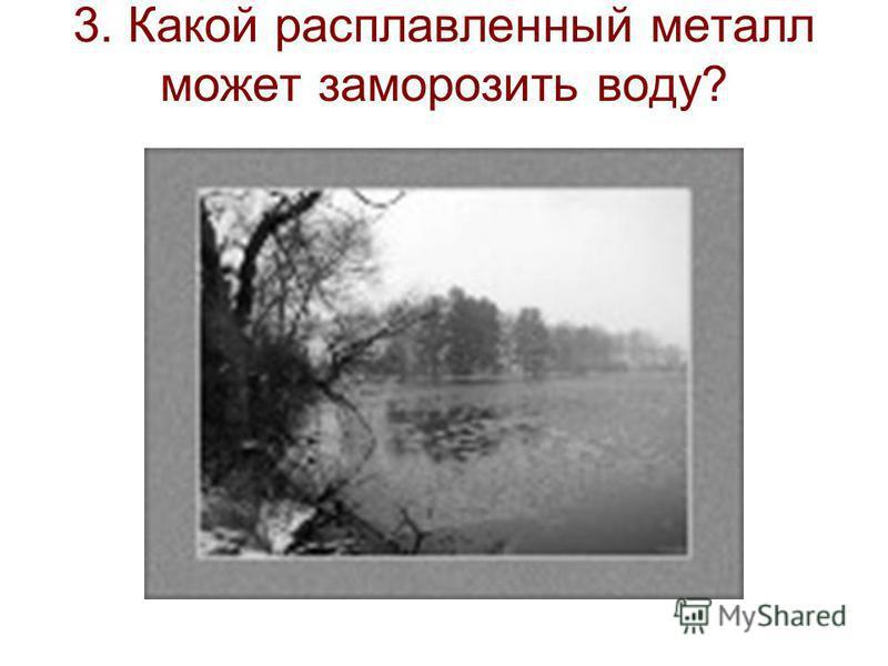 3. Какой расплавленный металл может заморозить воду?