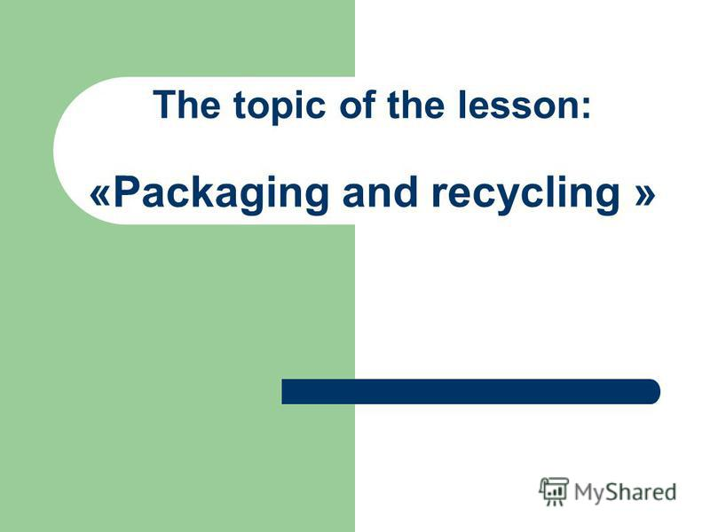 The topic of the lesson: «Packaging and recycling »