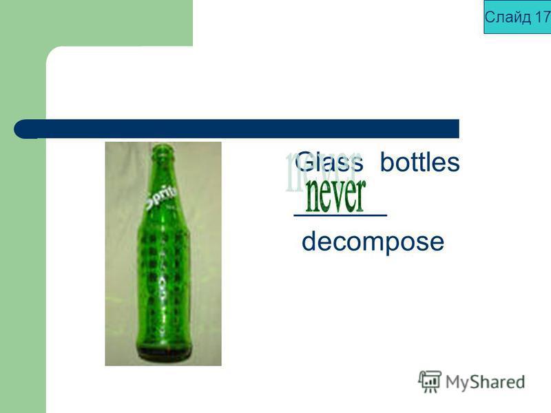 Glass bottles ______ decompose Слайд 17