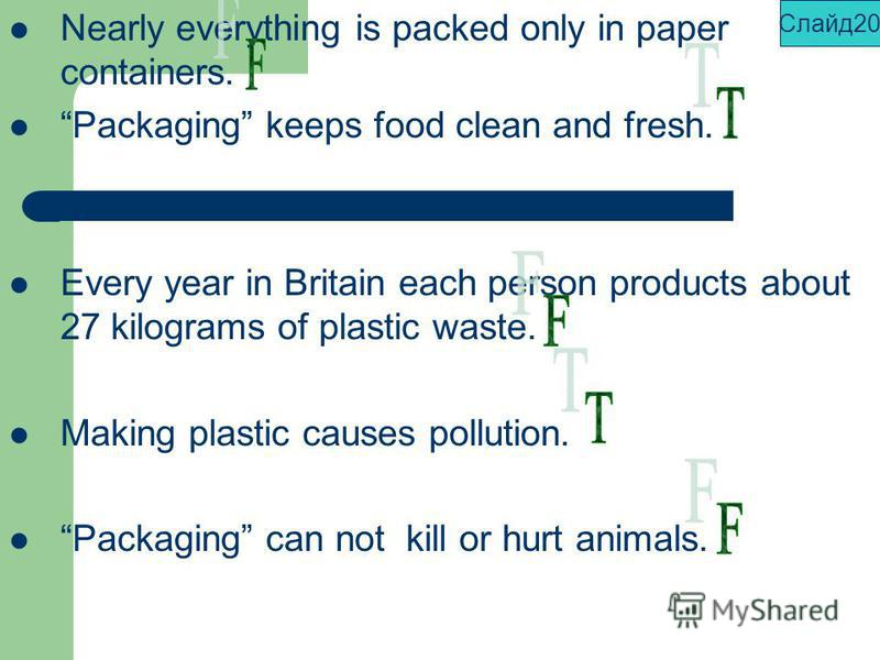 Nearly everything is packed only in paper containers. Packaging keeps food clean and fresh. Every year in Britain each person products about 27 kilograms of plastic waste. Making plastic causes pollution. Packaging can not kill or hurt animals. Слайд