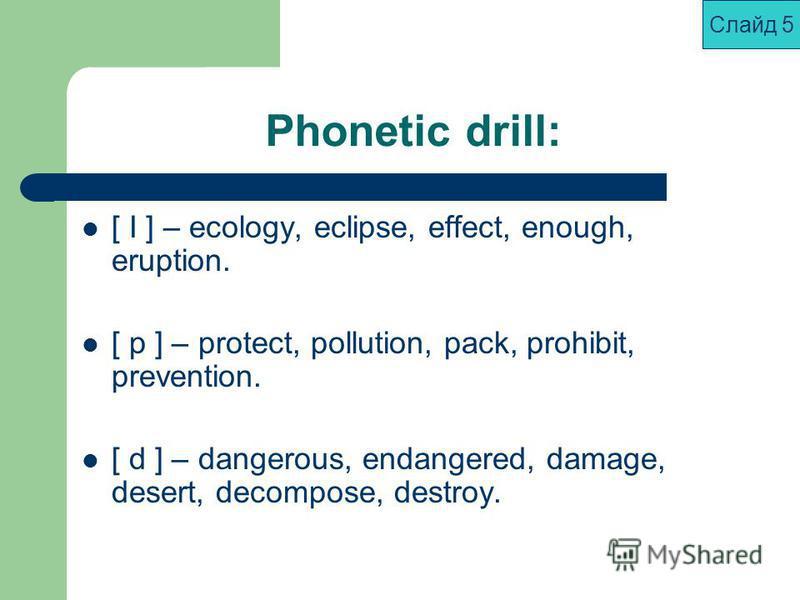 Phonetic drill: [ I ] – ecology, eclipse, effect, enough, eruption. [ p ] – protect, pollution, pack, prohibit, prevention. [ d ] – dangerous, endangered, damage, desert, decompose, destroy. Слайд 5