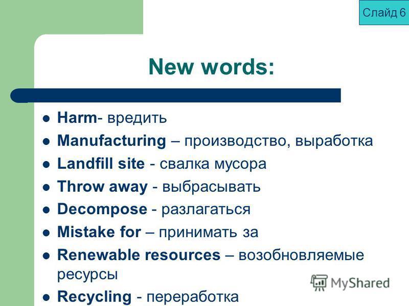 New words: Harm- вредить Manufacturing – производство, выработка Landfill site - свалка мусора Throw away - выбрасывать Decompose - разлагаться Mistake for – принимать за Renewable resources – возобновляемые ресурсы Recycling - переработка Слайд 6
