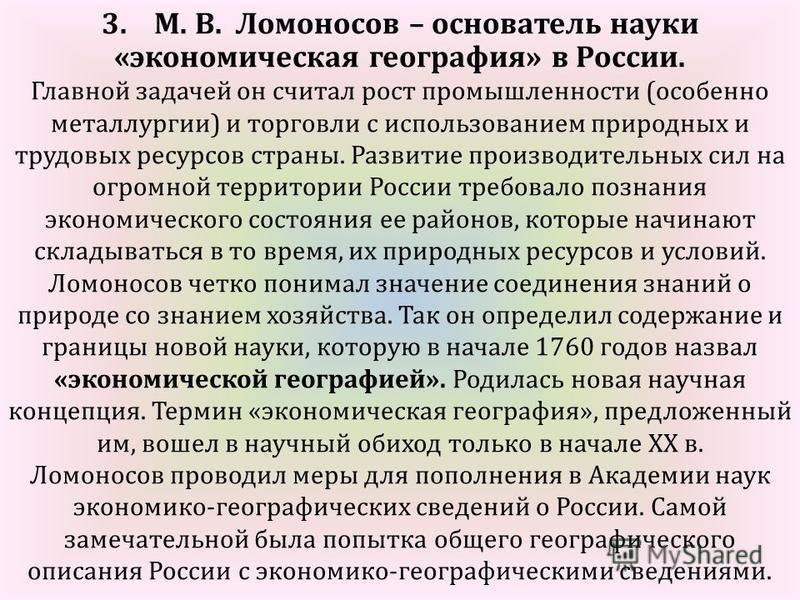 3. М. В. Ломоносов – основатель науки «экономическая география» в России. Главной задачей он считал рост промышленности (особенно металлургии) и торговли с использованием природных и трудовых ресурсов страны. Развитие производительных сил на огромной