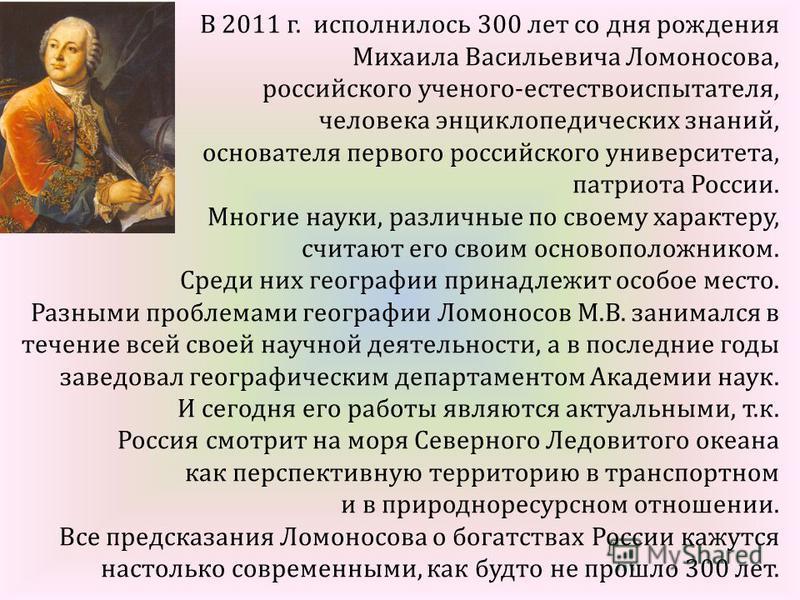 В 2011 г. исполнилось 300 лет со дня рождения Михаила Васильевича Ломоносова, российского ученого-естествоиспытателя, человека энциклопедических знаний, основателя первого российского университета, патриота России. Многие науки, различные по своему х