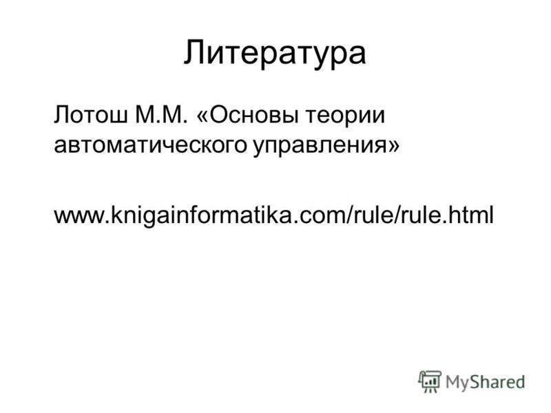 Литература Лотош М.М. «Основы теории автоматического управления» www.knigainformatika.com/rule/rule.html