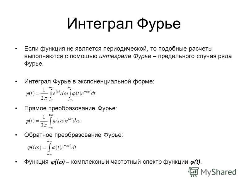 Интеграл Фурье Если функция не является периодической, то подобные расчеты выполняются с помощью интеграла Фурье – предельного случая ряда Фурье. Интеграл Фурье в экспоненциальной форме: Прямое преобразование Фурье: Обратное преобразование Фурье: Фун