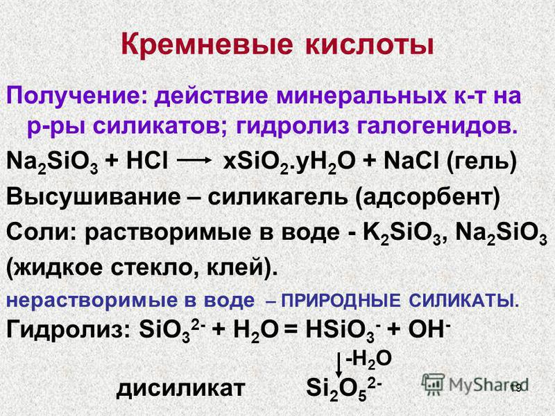 19 Кремневые кислоты Получение: действие минеральных к-т на р-ры силикатов; гидролиз галогенидов. Na 2 SiO 3 + HCl xSiO 2. yH 2 O + NaCl (гель) Высушивание – силикагель (адсорбент) Соли: растворимые в воде - K 2 SiO 3, Na 2 SiO 3 (жидкое стекло, клей