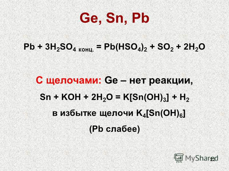 22 Ge, Sn, Pb Pb + 3H 2 SO 4 конц. = Pb(HSO 4 ) 2 + SO 2 + 2H 2 O С щелочами: Ge – нет реакции, Sn + KOH + 2H 2 O = K[Sn(OH) 3 ] + H 2 в избытке щелочи K 4 [Sn(OH) 6 ] (Pb слабее)