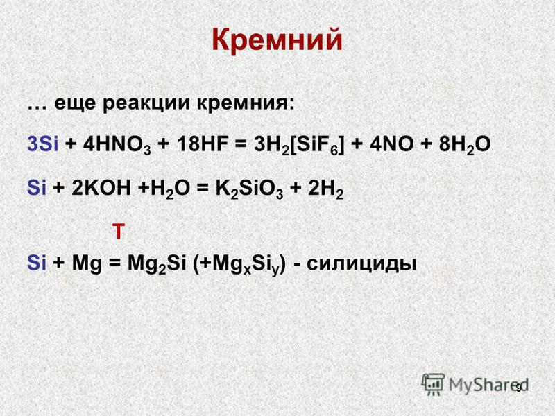 9 Кремний … еще реакции кремния: 3Si + 4HNO 3 + 18HF = 3H 2 [SiF 6 ] + 4NO + 8H 2 O Si + 2KOH +H 2 O = K 2 SiO 3 + 2H 2 T Si + Mg = Mg 2 Si (+Mg x Si y ) - силициды