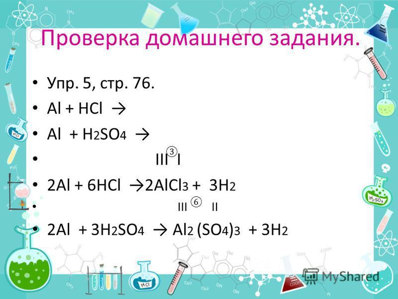 Проверка домашнего задания. Упр. 5, стр. 76. Al + HCl Al + H 2 SO 4 ΙΙΙ Ι 2Al + 6HCl 2AlCl 3 + 3H 2 ΙΙΙ ΙΙ 2Al + 3H 2 SO 4 Al 2 (SO 4 ) 3 + 3H 2