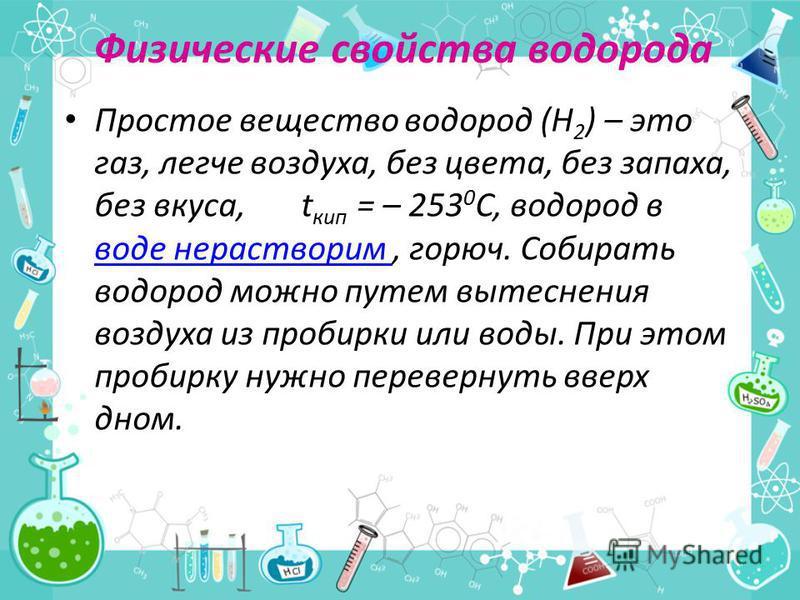 Физические свойства водорода Простое вещество водород (Н 2 ) – это газ, легче воздуха, без цвета, без запаха, без вкуса, t кип = – 253 0 С, водород в воде нерастворим, горюч. Собирать водород можно путем вытеснения воздуха из пробирки или воды. При э
