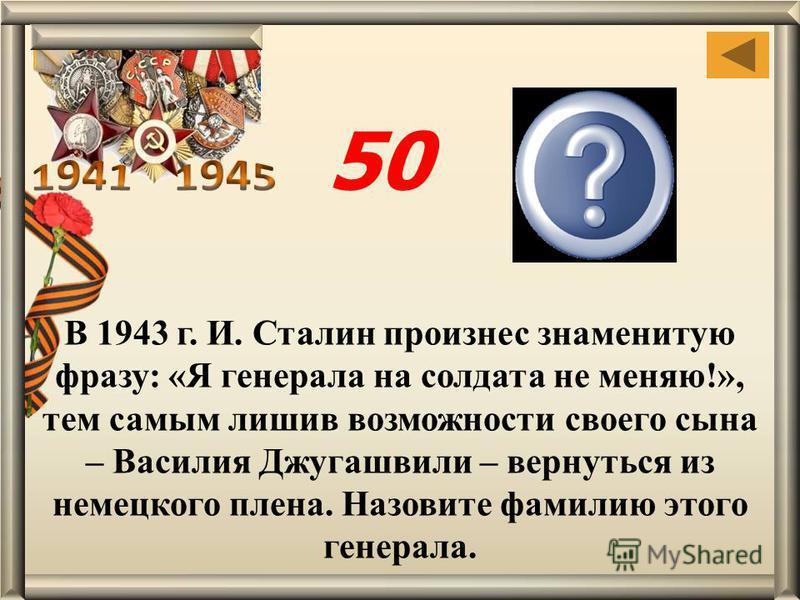 Паулюс В 1943 г. И. Сталин произнес знаменитую фразу: «Я генерала на солдата не меняю!», тем самым лишив возможности своего сына – Василия Джугашвили – вернуться из немецкого плена. Назовите фамилию этого генерала. 50
