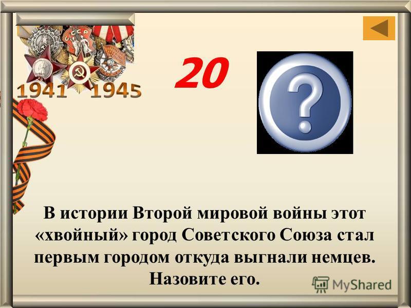 В истории Второй мировой войны этот «хвойный» город Советского Союза стал первым городом откуда выгнали немцев. Назовите его. Ельня, Смолен- ской области 20