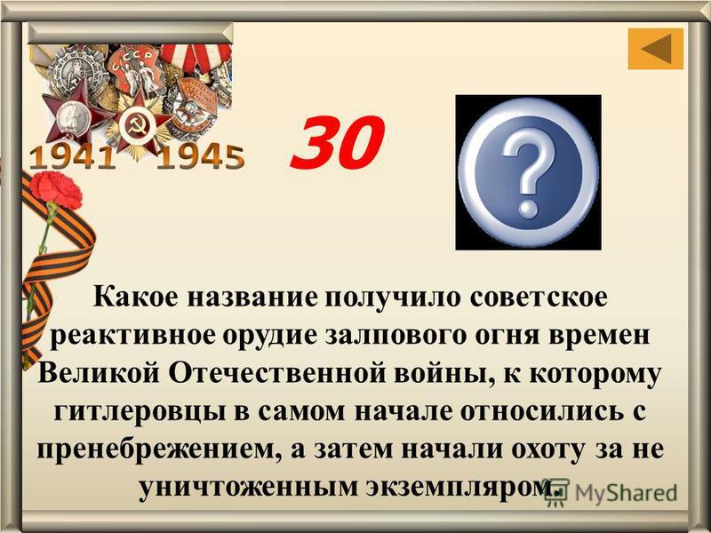 Какое название получило советское реактивное орудие залпового огня времен Великой Отечественной войны, к которому гитлеровцы в самом начале относились с пренебрежением, а затем начали охоту за не уничтоженным экземпляром. Катюша 30