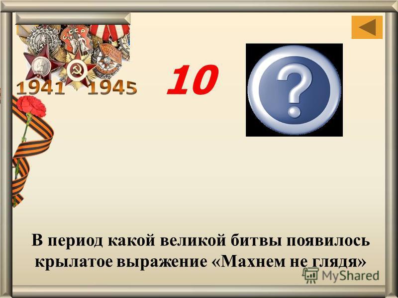 В период какой великой битвы появилось крылатое выражение «Махнем не глядя» Сталин- градской 10