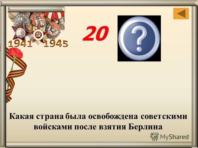 Какая страна была освобождена советскими войсками после взятия Берлина Чехосло- вакия 20