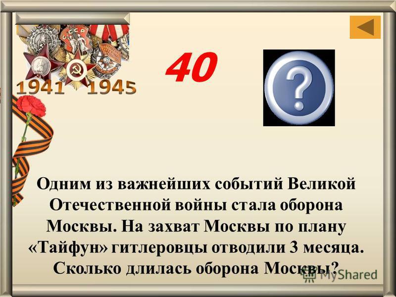 Одним из важнейших событий Великой Отечественной войны стала оборона Москвы. На захват Москвы по плану «Тайфун» гитлеровцы отводили 3 месяца. Сколько длилась оборона Москвы? 7 месяцев 40