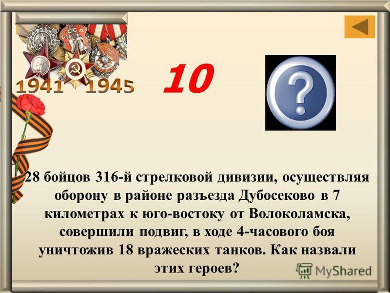 28 бойцов 316-й стрелковой дивизии, осуществляя оборону в районе разъезда Дубосеково в 7 километрах к юго-востоку от Волоколамска, совершили подвиг, в ходе 4-часового боя уничтожив 18 вражеских танков. Как назвали этих героев? герои- панфиловцы 10