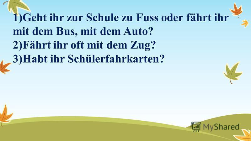 1)Geht ihr zur Schule zu Fuss oder fährt ihr mit dem Bus, mit dem Auto? 2)Fährt ihr oft mit dem Zug? 3)Habt ihr Schülerfahrkarten?