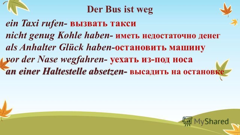 Der Bus ist weg ein Taxi rufen- вызвать такси nicht genug Kohle haben- иметь недостаточно денег als Anhalter Glück haben-остановить машину vor der Nase wegfahren- уехать из-под носа an einer Haltestelle absetzen- an einer Haltestelle absetzen- высади