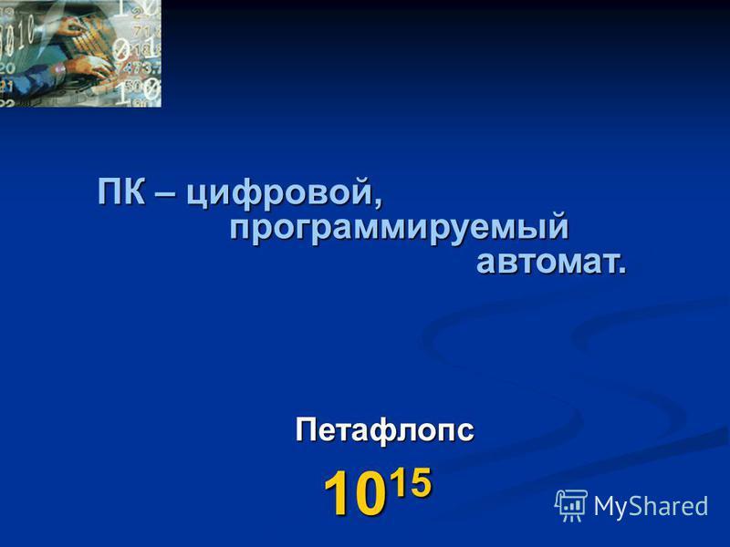Петафлопс 10 15 ПК – цифровой, программируемый автомат.