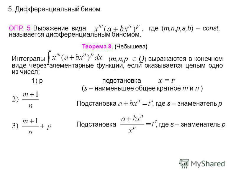 5. Дифференциальный бином ОПР. 5 Выражение вида, где (m,n,p,a,b) – const, называется дифференциальным биномом. Теорема 8. (Чебышева) Интегралы ( m,n,p Q ) выражаются в конечном виде через элементарные функции, если оказывается целым одно из чисел: 1)