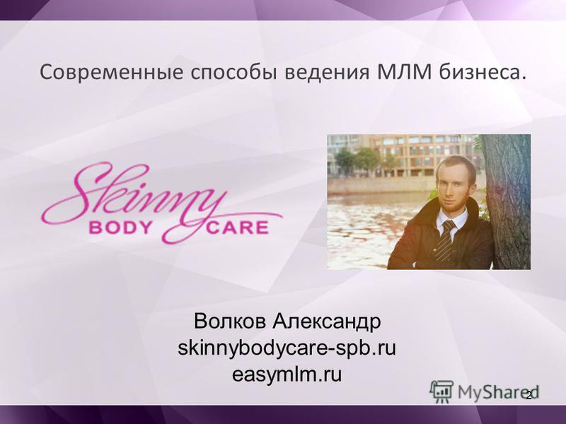 Современные способы ведения МЛМ бизнеса. 2 Волков Александр skinnybodycare-spb.ru easymlm.ru