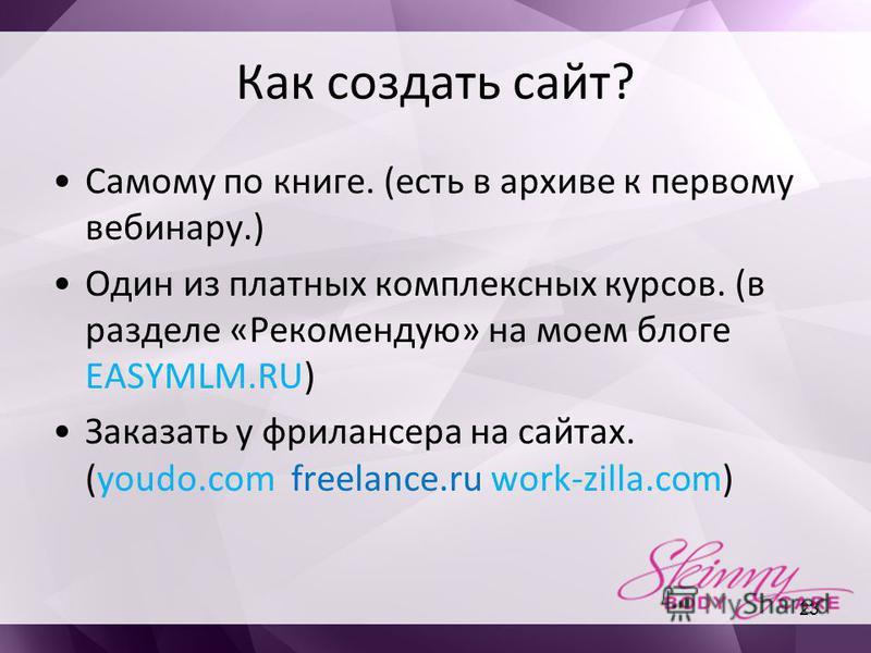 Как создать сайт? Самому по книге. (есть в архиве к первому вебинару.) Один из платных комплексных курсов. (в разделе «Рекомендую» на моем блоге EASYMLM.RU) Заказать у фрилансера на сайтах. (youdo.com freelance.ru work-zilla.com) 23
