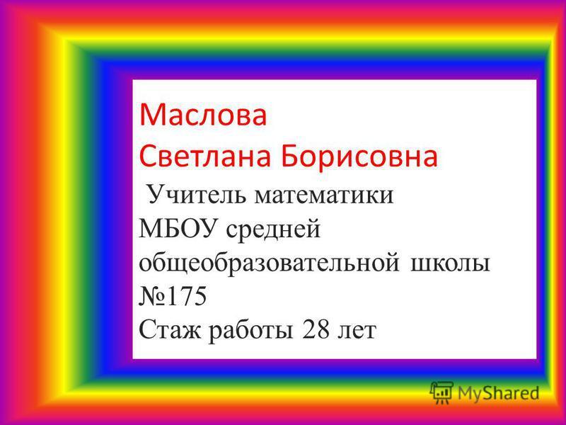 Маслова Светлана Борисовна Учитель математики МБОУ средней общеобразовательной школы 175 Стаж работы 28 лет