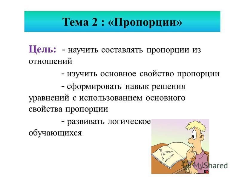 Цель: - научить составлять пропорции из отношений - изучить основное свойство пропорции - сформировать навык решения уравнений с использованием основного свойства пропорции - развивать логическое мышление обучающихся Тема 2 : «Пропорции»