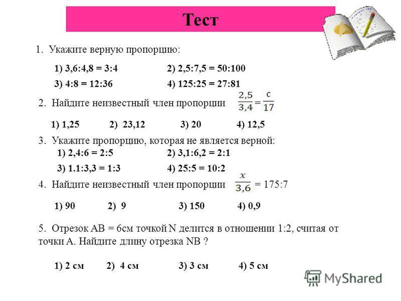 Тест 1. Укажите верную пропорцию: 1) 3,6:4,8 = 3:42) 2,5:7,5 = 50:100 3) 4:8 = 12:364) 125:25 = 27:81 2. Найдите неизвестный член пропорции = 1) 1,25 2) 23,12 3) 20 4) 12,5 3. Укажите пропорцию, которая не является верной: 1) 2,4:6 = 2:5 3) 1.1:3,3 =