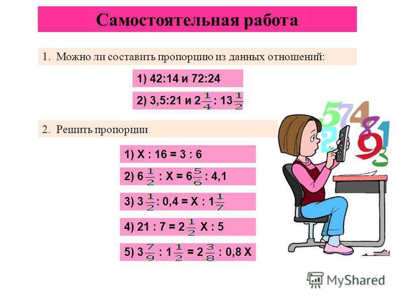 Самостоятельная работа 1. Можно ли составить пропорцию из данных отношений: 1) 42:14 и 72:24 2) 3,5:21 и 2 : 13 2. Решить пропорции 1) X : 16 = 3 : 6 2) 6 : Х = 6 : 4,1 3) 3 : 0,4 = Х : 1 4) 21 : 7 = 2 Х : 5 5) 3 : 1 = 2 : 0,8 Х