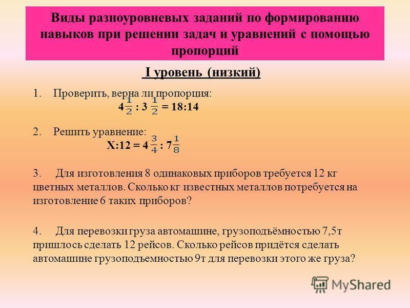 Виды разноуровневых заданий по формированию навыков при решении задач и уравнений с помощью пропорций I уровень (низкий) 1.Проверить, верна ли пропорция: 4 : 3 = 18:14 2. Решить уравнение: Х:12 = 4 : 7 3. Для изготовления 8 одинаковых приборов требуе