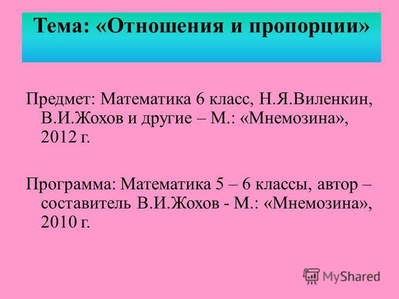 Тема: «Отношения и пропорции» Предмет: Математика 6 класс, Н.Я.Виленкин, В.И.Жохов и другие – М.: «Мнемозина», 2012 г. Программа: Математика 5 – 6 классы, автор – составитель В.И.Жохов - М.: «Мнемозина», 2010 г.