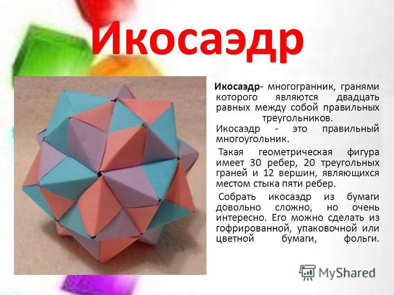 Икосаэдр Икосаэдр- многогранник, гранями которого являются двадцать равных между собой правильных треугольников. Икосаэдр - это правильный многоугольник. Такая геометрическая фигура имеет 30 ребер, 20 треугольных граней и 12 вершин, являющихся местом