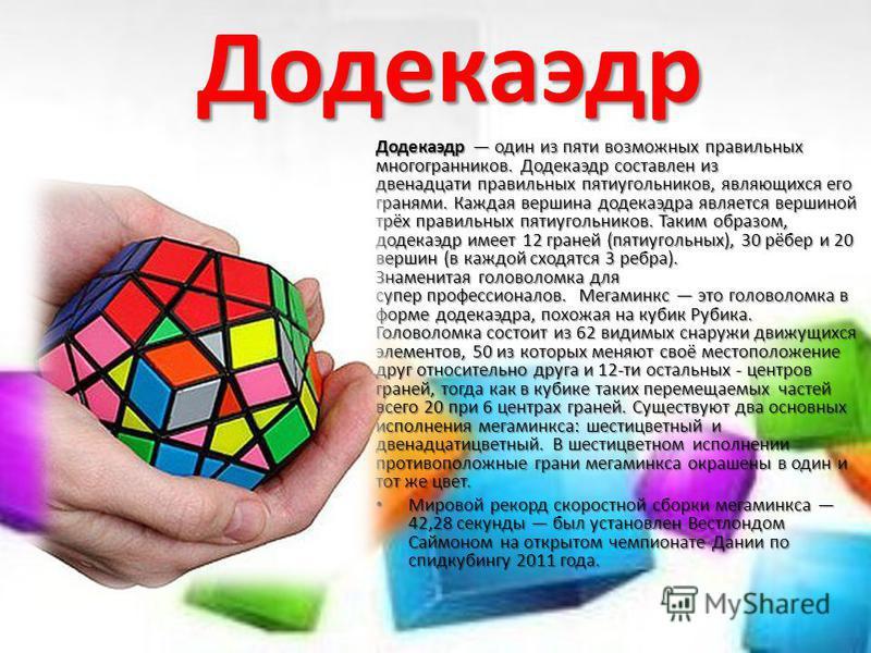 Додекаэдр Додекаэдр один из пяти возможных правильных многогранников. Додекаэдр составлен из двенадцати правильных пятиугольников, являющихся его гранями. Каждая вершина додекаэдра является вершиной трёх правильных пятиугольников. Таким образом, доде