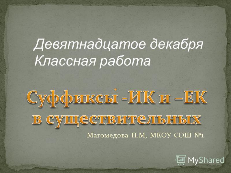 Магомедова П.М, МКОУ СОШ 1 Девятнадцатое дчекабря Классная работа