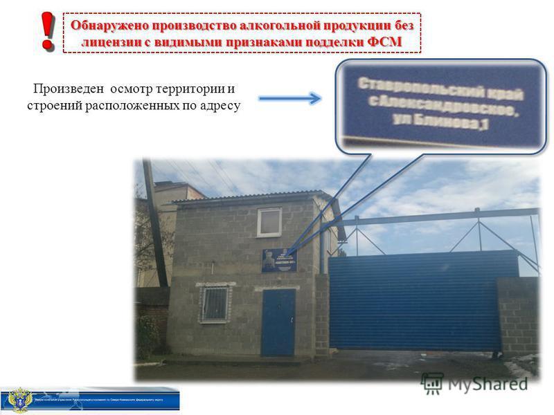 Произведен осмотр территории и строений расположенных по адресу Обнаружено производство алкогольной продукции без лицензии с видимыми признаками подделки ФСМ