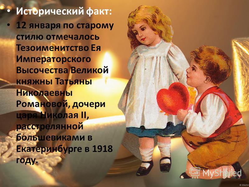 Исторический факт: 12 января по старому стилю отмечалось Тезоименитство Ея Императорского Высочества Великой княжны Татьяны Николаевны Романовой, дочери царя Николая II, расстрелянной большевиками в Екатеринбурге в 1918 году.