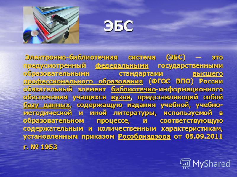 ЭБС Электронно-библиотечная система (ЭБС) это предусмотренный федеральными государственными образовательными стандартами высшего профессионального образования (ФГОС ВПО) России обязательный элемент библиотечно-информационного обеспечения учащихся вуз