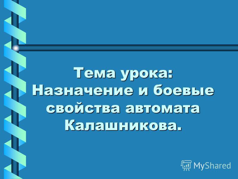 Тема урока: Назначение и боевые свойства автомата Калашникова.