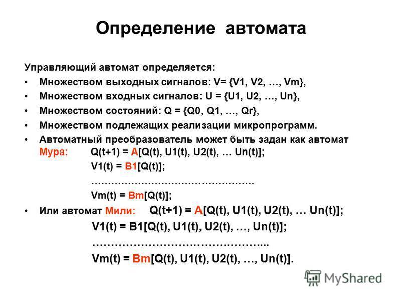 Определение автомата Управляющий автомат определяется: Множеством выходных сигналов: V= {V1, V2, …, Vm}, Множеством входных сигналов: U = {U1, U2, …, Un}, Множеством состояний: Q = {Q0, Q1, …, Qr}, Множеством подлежащих реализации микропрограмм. Авто